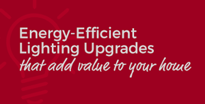 Energy Efficient lighting upgrades that add value to your home
